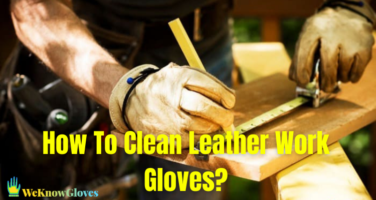 How To Clean Leather Work Gloves?
