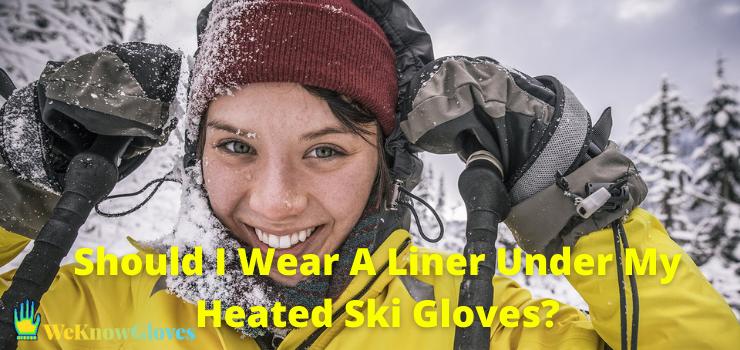 Should I Wear A Liner Under My Heated Ski Gloves